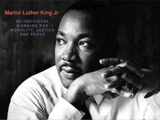 AN I N D I V I D U ALW O R K I N G F O RM O R AL I T Y, J U S T I C EAN D P E AC EMartin Luther King Jr