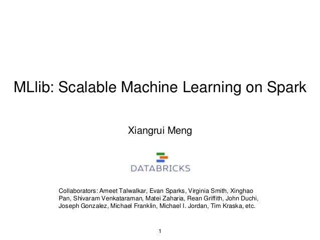 MLlib: Scalable Machine Learning on Spark Xiangrui Meng 1 Collaborators: Ameet Talwalkar, Evan Sparks, Virginia Smith, Xin...