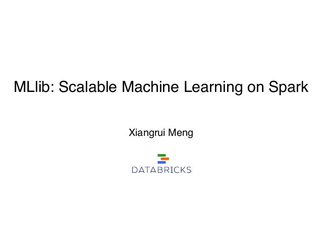 MLlib: Scalable Machine Learning on Spark Xiangrui Meng