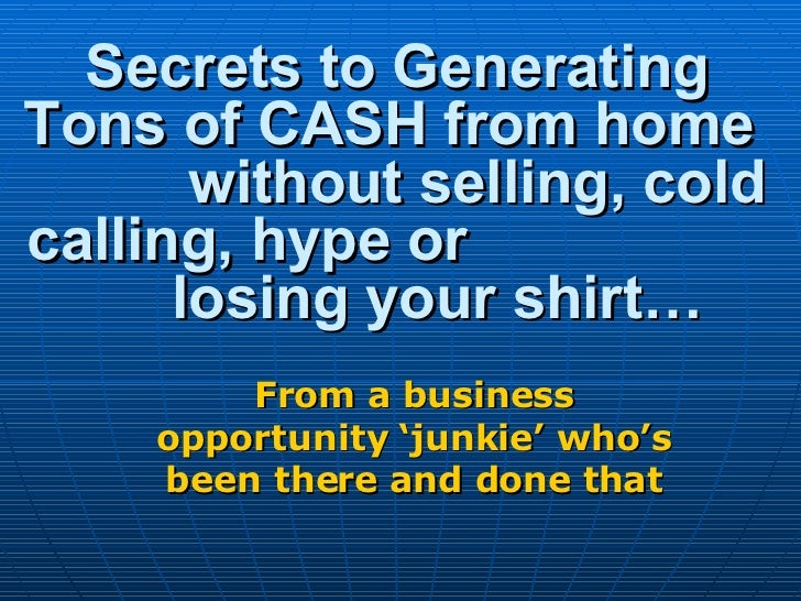 Secrets to Generating Tons of CASH from home  without selling, cold calling, hype or  losing your shirt… From a business o...