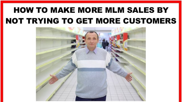 HOW TO MAKE MORE MLM SALES BY NOT TRYING TO GET MORE CUSTOMERS
