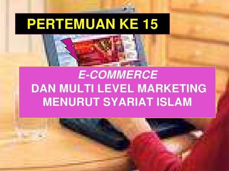 PERTEMUAN KE 15<br />E-COMMERCE DAN MULTI LEVEL MARKETING MENURUT SYARIAT ISLAM<br />