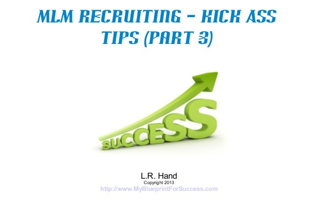 MLM Recruiting – Kick Ass      Tips (Part 3)                  L.R. Hand                   Copyright 2013      http://www.M...