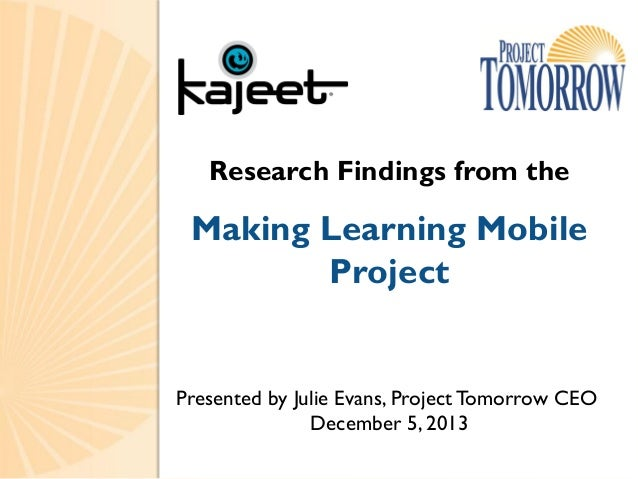 Research Findings from the  Making Learning Mobile Project  Presented by Julie Evans, Project Tomorrow CEO December 5, 201...