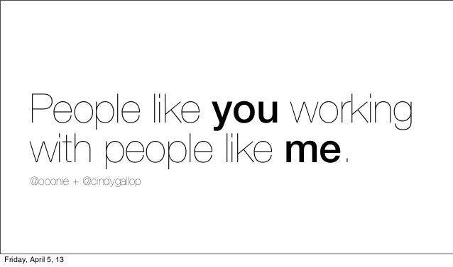 People like you working        with people like me.        @ooonie + @cindygallopFriday, April 5, 13