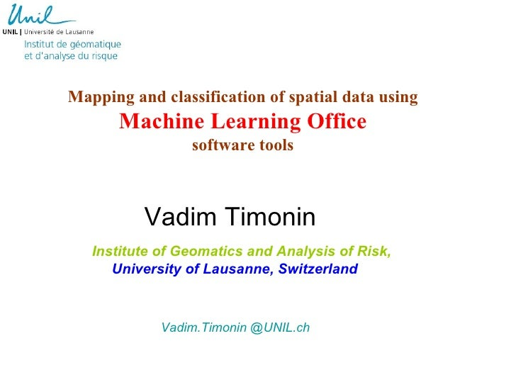 Mapping and classification of spatial data using machine learning: algorithms and software tools Vadim Timonin – Institute of Geomatics and Risk Analysis (IGAR), University of Lausanne (Switzerland)