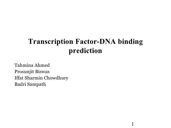Transcription Factor-DNA binding                 predictionTahmina AhmedProsunjit BiswasIffat Sharmin ChowdhuryBadri Sampa...