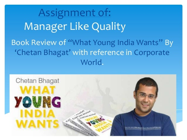 """Assignment of: Manager Like Quality Book Review of """"What Young India Wants"""" By 'Chetan Bhagat' with reference in Corporate..."""