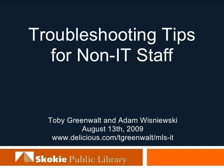 Troubleshooting Tips for Non-IT Staff Toby Greenwalt and Adam Wisniewski August 13th, 2009 www.delicious.com/tgreenwalt/ml...