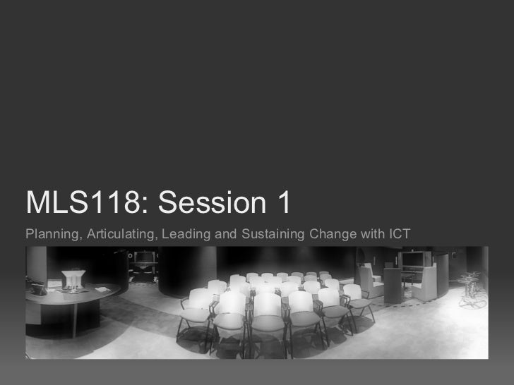 MLS118: Session 1Planning, Articulating, Leading and Sustaining Change with ICT