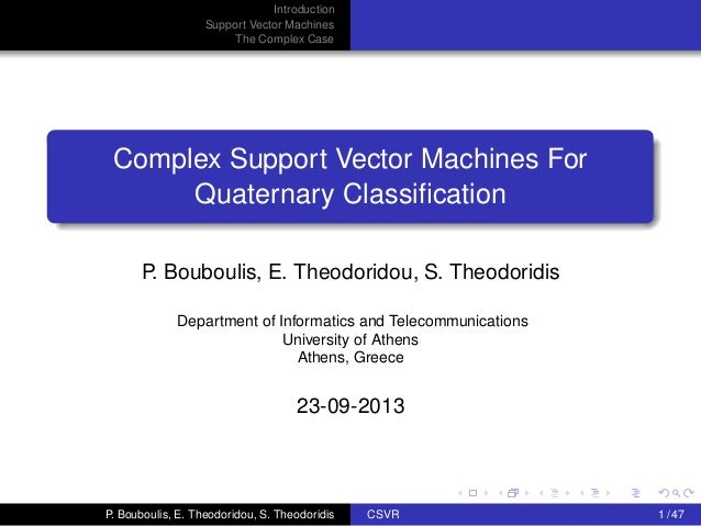 Introduction Support Vector Machines The Complex Case Complex Support Vector Machines For Quaternary Classification P. Boub...