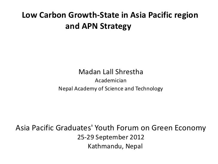 Low Carbon Growth-State in Asia Pacific region           and APN Strategy                  Madan Lall Shrestha            ...