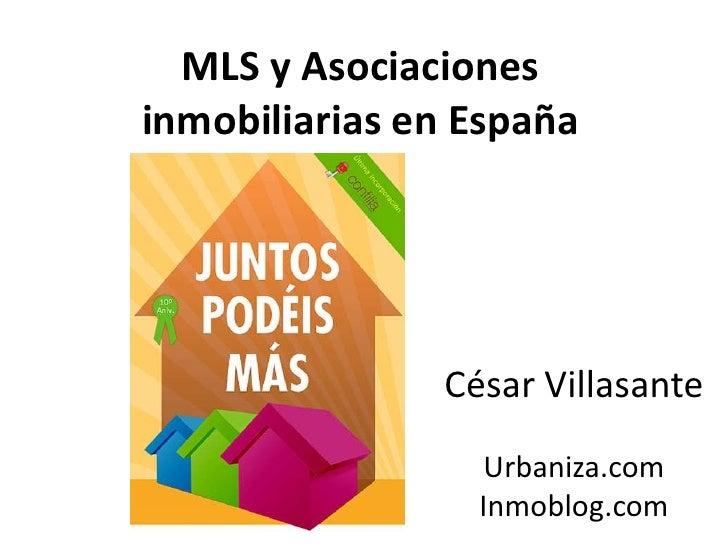 MLS y Asociaciones inmobiliarias en España<br />César Villasante <br />Urbaniza.com<br />Inmoblog.com<br />