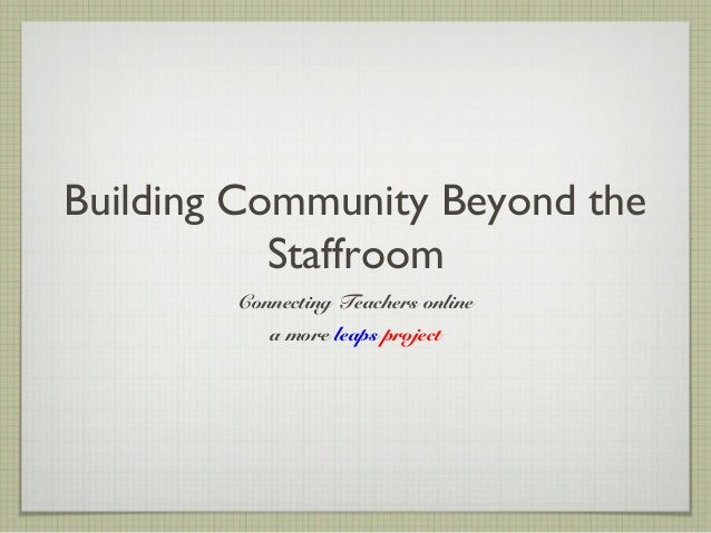 Building Community Beyond the           Staffroom        Connecting Teachers online           a more leaps project