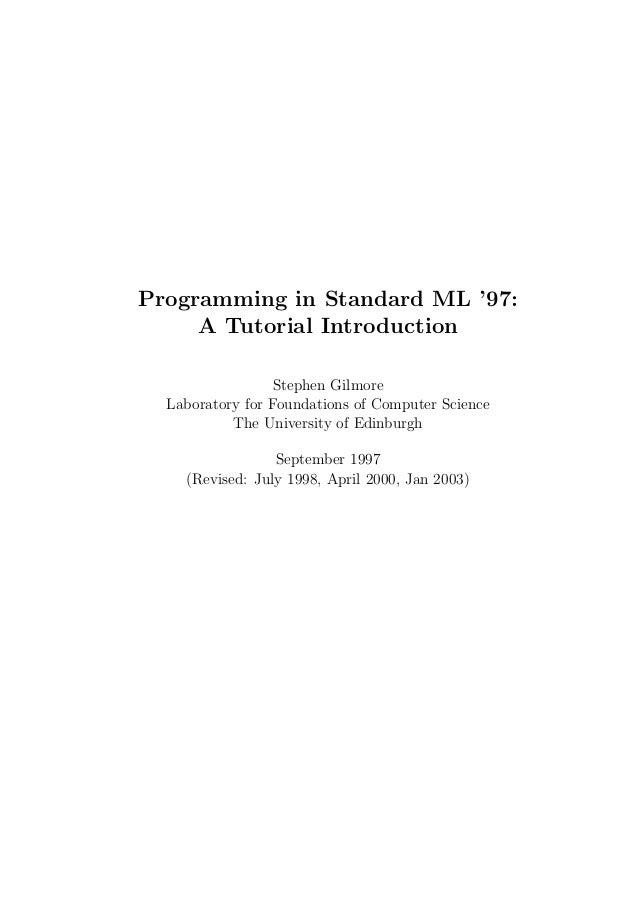 Programming in Standard ML '97:     A Tutorial Introduction                  Stephen Gilmore  Laboratory for Foundations o...