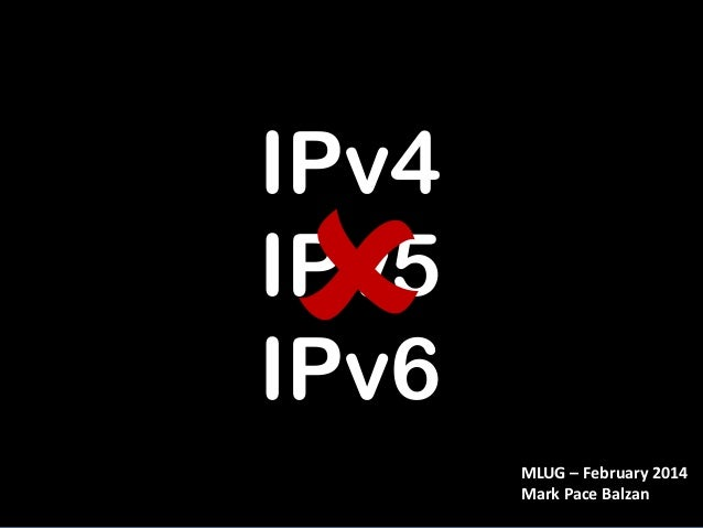 IPv4 IPv5 IPv6 MLUG – February 2014 Mark Pace Balzan