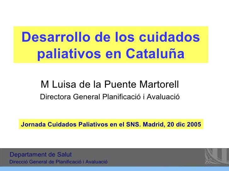 Desarrollo de los cuidados paliativos en Cataluña M Luisa de la Puente Martorell Directora General Planificació i Avaluaci...