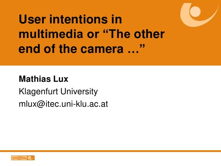 """User intentions in multimedia or """"The other end of the camera …""""  Mathias Lux Klagenfurt University mlux@itec.uni-klu.ac.at"""
