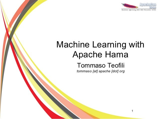 Machine Learning with   Apache Hama    Tommaso Teofili    tommaso [at] apache [dot] org                                    1