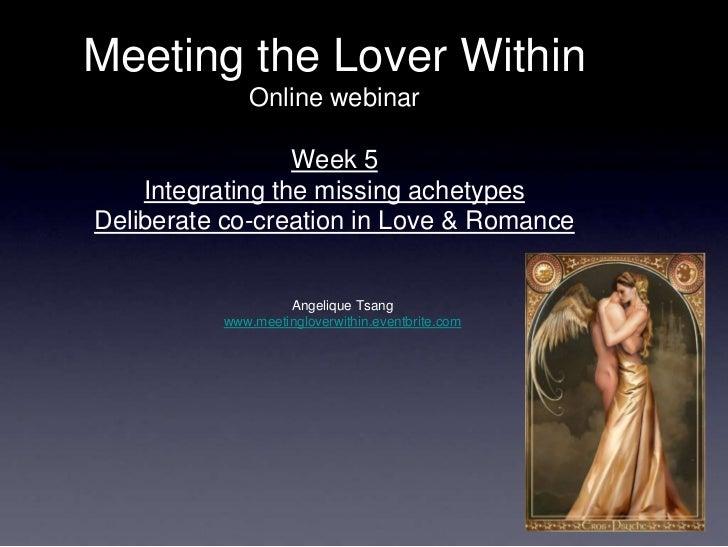 Meeting the Lover Within             Online webinar                  Week 5    Integrating the missing achetypesDeliberate...