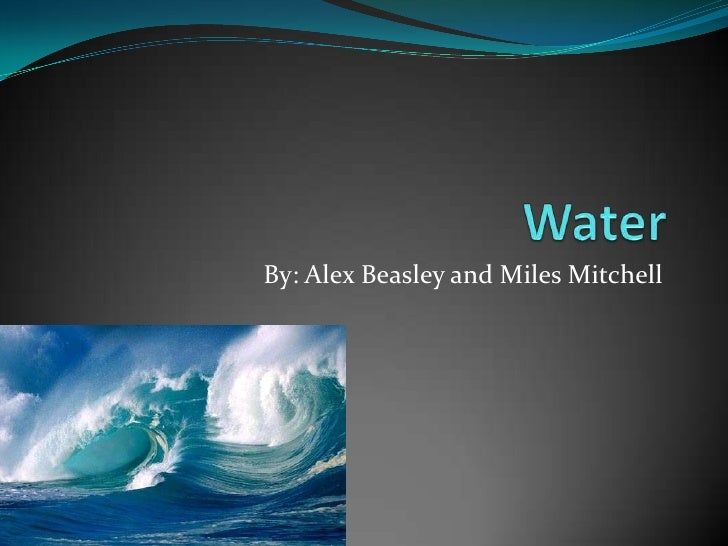 Water<br />By: Alex Beasley and Miles Mitchell<br />