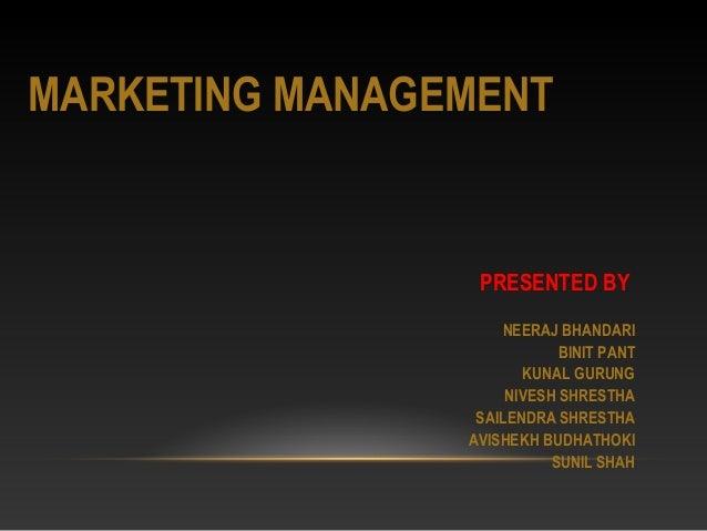 MARKETING MANAGEMENT PRESENTED BY NEERAJ BHANDARI BINIT PANT KUNAL GURUNG NIVESH SHRESTHA SAILENDRA SHRESTHA AVISHEKH BUDH...