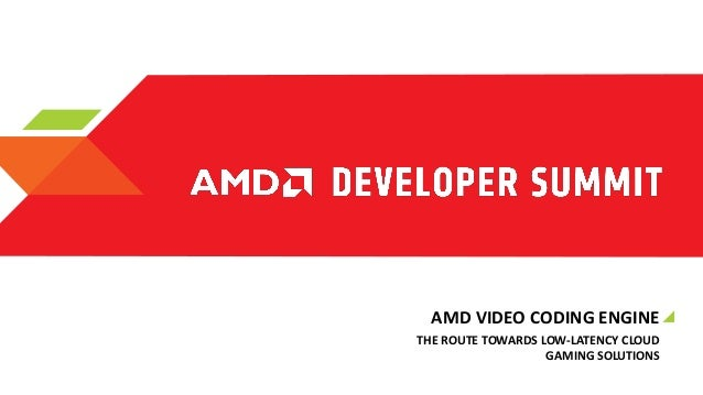 AMD VIDEO CODING ENGINE THE ROUTE TOWARDS LOW-LATENCY CLOUD GAMING SOLUTIONS