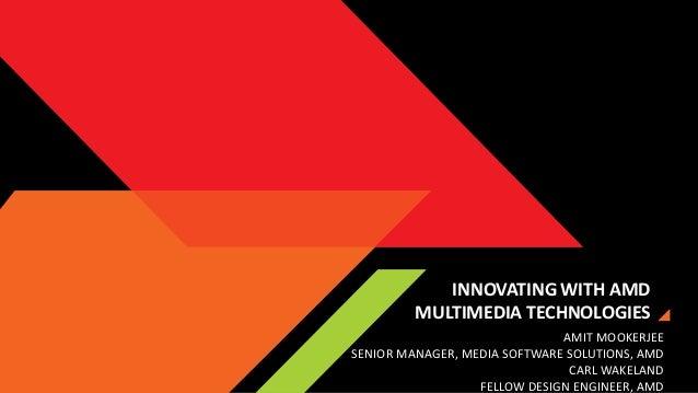 INNOVATING WITH AMD MULTIMEDIA TECHNOLOGIES AMIT MOOKERJEE SENIOR MANAGER, MEDIA SOFTWARE SOLUTIONS, AMD CARL WAKELAND FEL...
