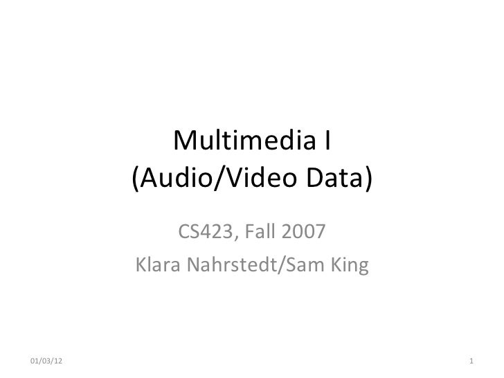 Multimedia I (Audio/Video Data) CS423, Fall 2007 Klara Nahrstedt/Sam King 01/03/12