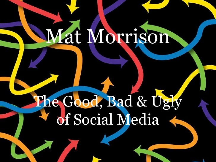 Mat Morrison The Good, Bad & Ugly of Social Media