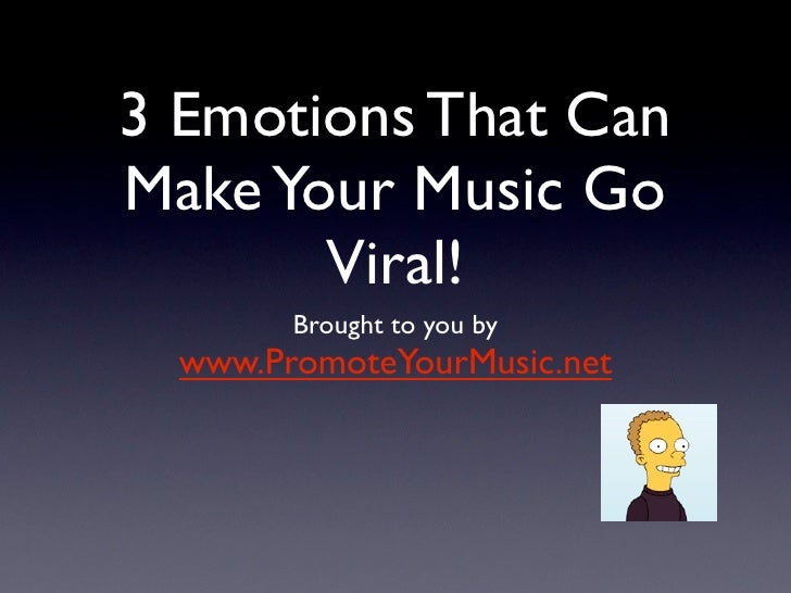 3 Emotions That Can Make Your Music Go        Viral!         Brought to you by   www.PromoteYourMusic.net
