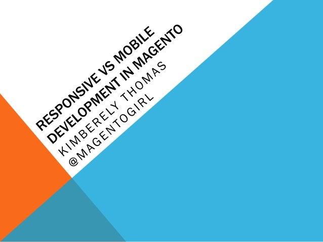 • Magento • Responsive Theme vs Mobile Theme • Creating a Responsive Theme • Creating a Mobile Theme