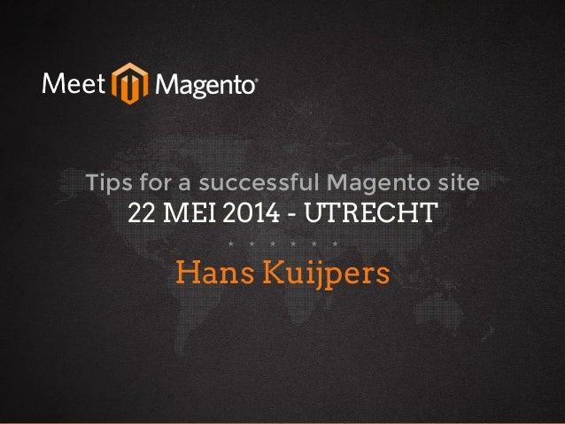 hans2103 22 May 2014 Tips for a successful Magento site 22 MEI 2014 - UTRECHT Hans Kuijpers