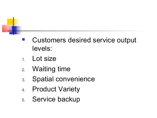  Customers desired service output levels: 1. Lot size 2. Waiting time 3. Spatial convenience 4. Product Variety 5. Servic...