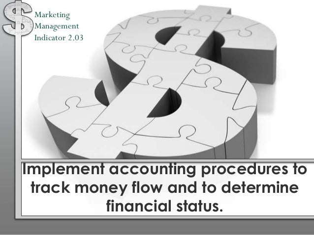 Marketing Management Indicator 2.03Implement accounting procedures to track money flow and to determine          financial...