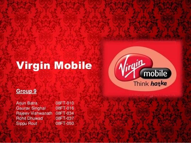 Virgin Mobile Group 9 Arjun Batra 08FT-010 Gaurav Singhal 08FT-016 Rajeev Vishwanath 08FT-034 Rohit Dhuwad 08FT-037 Sippu ...
