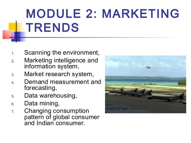 MODULE 2: MARKETING TRENDS 1. Scanning the environment, 2. Marketing intelligence and information system, 3. Market resear...