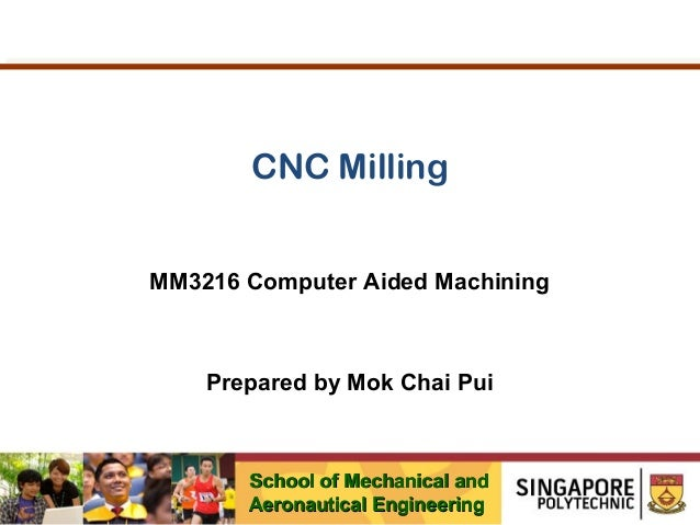 CNC Milling MM3216 Computer Aided Machining  Prepared by Mok Chai Pui  School of Mechanical and Aeronautical Engineering