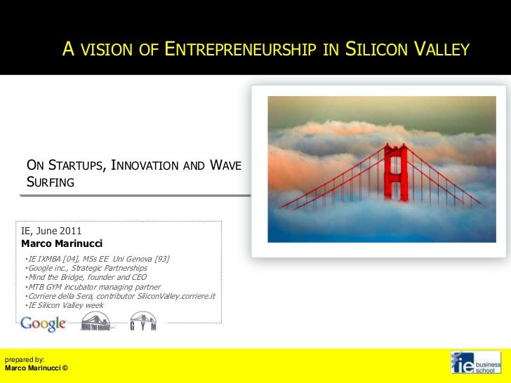 A vision of Entrepreneurship in Silicon Valley<br />On Startups, Innovation and Wave Surfing<br />IE, June 2011<br />Marco...