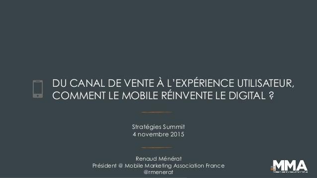 DU CANAL DE VENTE À L'EXPÉRIENCE UTILISATEUR, COMMENT LE MOBILE RÉINVENTE LE DIGITAL ? Renaud Ménérat Président @ Mobile M...