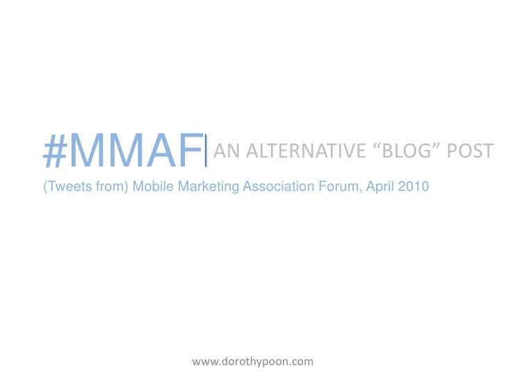 "#MMAF(Tweets from) Mobile Marketing Association Forum, April 2010<br />AN ALTERNATIVE ""BLOG"" POST<br />www.dorothypoon.com..."