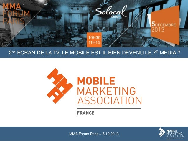 10H30 11H15  2nd ECRAN DE LA TV, LE MOBILE EST-IL BIEN DEVENU LE 7E MEDIA ?  MMA Forum Paris – 5.12.2013