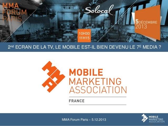 10H30 11H15  2nd ECRAN DE LA TV, LE MOBILE EST-IL BIEN DEVENU LE 7E MEDIA ?  MMA Forum Paris – 5.12.2013