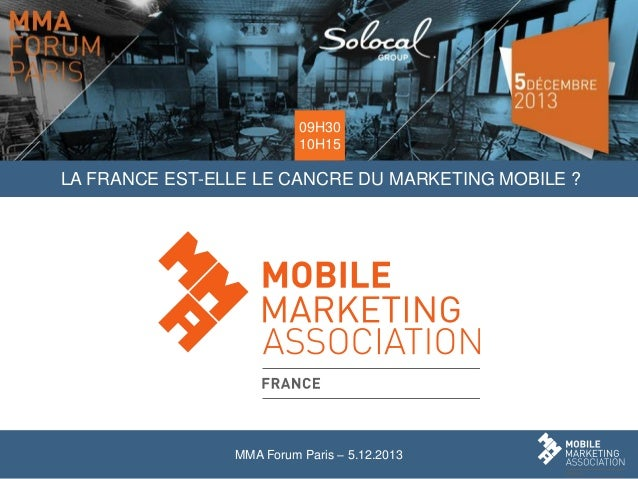 09H30 10H15  LA FRANCE EST-ELLE LE CANCRE DU MARKETING MOBILE ?  MMA Forum Paris – 5.12.2013