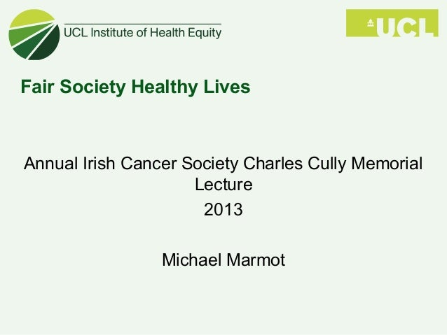 Fair Society Healthy Lives Annual Irish Cancer Society Charles Cully Memorial Lecture 2013 Michael Marmot