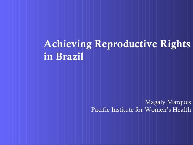 Achieving Reproductive Rights in Brazil Magaly Marques Pacific Institute for Women's Health