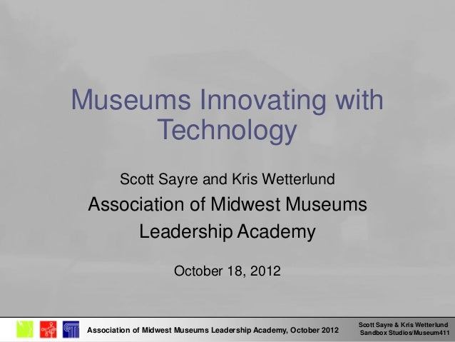 Scott Sayre & Kris Wetterlund Sandbox Studios/Museum411Association of Midwest Museums Leadership Academy, October 2012 Mus...