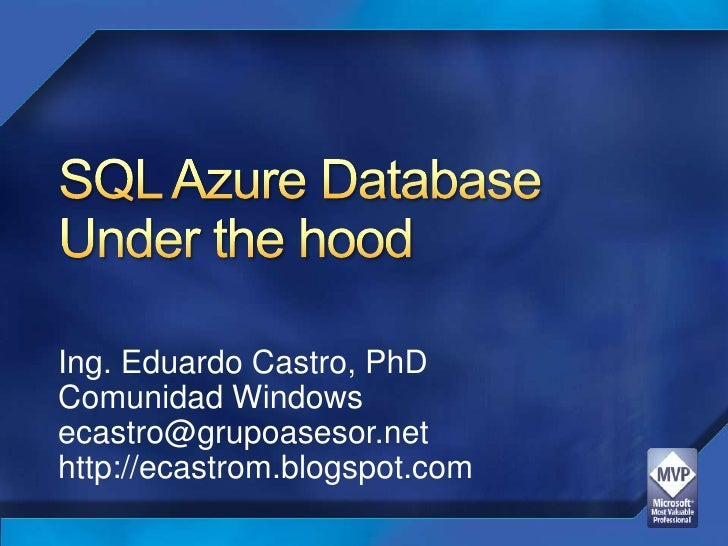 SQL Azure DatabaseUnder the hood<br />Ing. Eduardo Castro, PhD<br />Comunidad Windows<br />ecastro@grupoasesor.net<br />ht...