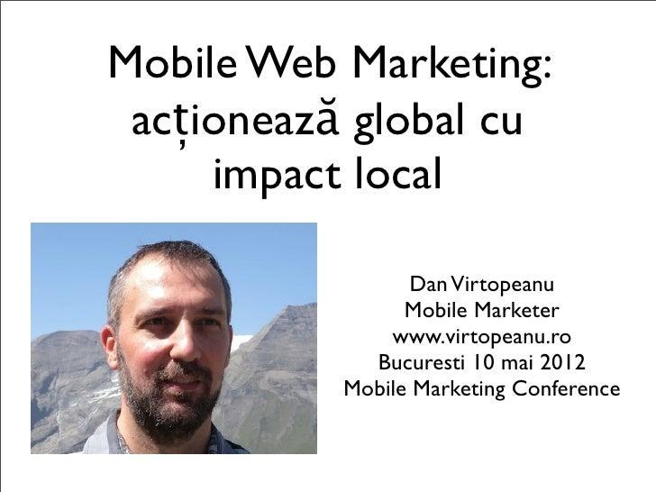 Mobile Web Marketing: acționează global cu     impact local                 Dan Virtopeanu                 Mobile Marketer...