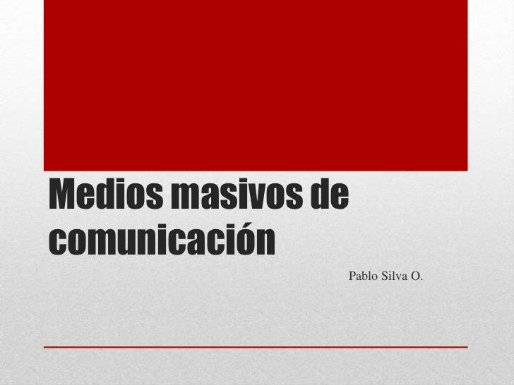 Medios masivos decomunicación                Pablo Silva O.